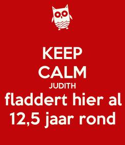 Poster: KEEP CALM JUDITH fladdert hier al 12,5 jaar rond