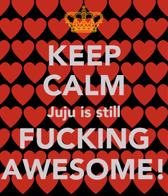 Poster: KEEP CALM Juju is still FUCKING AWESOME!