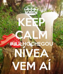 Poster: KEEP CALM #JULHOCHEGOU NÍVEA VEM AÍ
