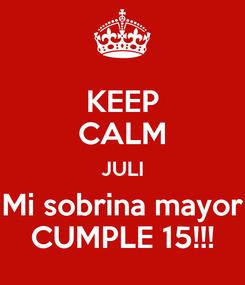 Poster: KEEP CALM JULI Mi sobrina mayor CUMPLE 15!!!
