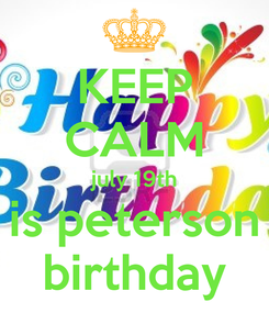 Poster: KEEP CALM july 19th is peterson birthday