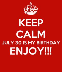 Poster: KEEP CALM JULY 30 IS MY BIRTHDAY ENJOY!!!