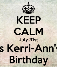 Poster: KEEP CALM July 31st Is Kerri-Ann's Birthday