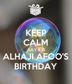 Poster: KEEP CALM JULY 6 IS ALHAJI AFOO'S BIRTHDAY
