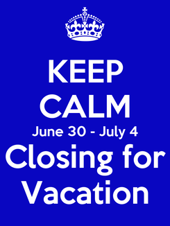 Poster: KEEP CALM June 30 - July 4 Closing for Vacation