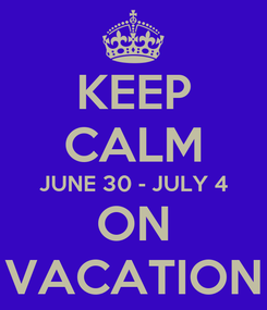 Poster: KEEP CALM JUNE 30 - JULY 4 ON VACATION