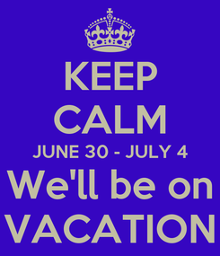 Poster: KEEP CALM JUNE 30 - JULY 4 We'll be on VACATION