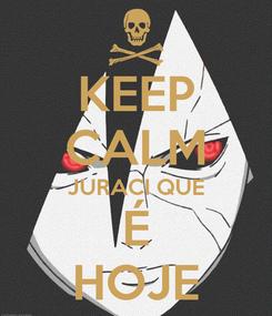 Poster: KEEP CALM JURACI QUE É HOJE