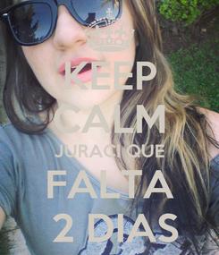 Poster: KEEP CALM JURACI QUE FALTA  2 DIAS