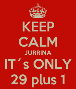 Poster: KEEP CALM JURRINA IT´s ONLY 29 plus 1