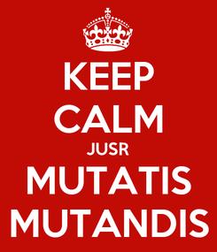 Poster: KEEP CALM JUSR MUTATIS MUTANDIS