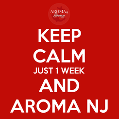Poster: KEEP CALM JUST 1 WEEK AND AROMA NJ
