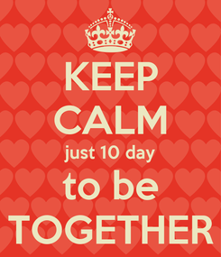 Poster: KEEP CALM just 10 day to be TOGETHER
