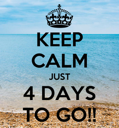 Poster: KEEP CALM JUST 4 DAYS TO GO!!
