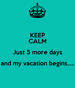 Poster: KEEP CALM Just 5 more days and my vacation begins.....