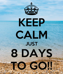 Poster: KEEP CALM JUST 8 DAYS TO GO!!