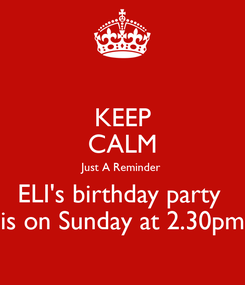 Poster: KEEP CALM Just A Reminder  ELI's birthday party  is on Sunday at 2.30pm