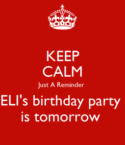 Poster: KEEP CALM Just A Reminder  ELI's birthday party  is tomorrow