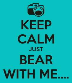 Poster: KEEP CALM JUST BEAR WITH ME....