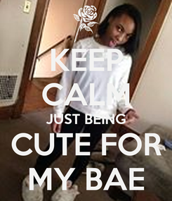 Poster: KEEP CALM JUST BEING CUTE FOR MY BAE