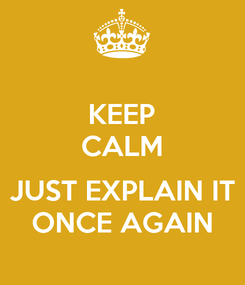 Poster: KEEP CALM  JUST EXPLAIN IT ONCE AGAIN