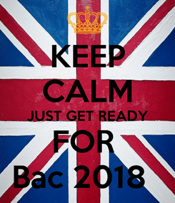 Poster: KEEP CALM JUST GET READY FOR  Bac 2018
