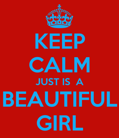 Poster: KEEP CALM JUST IS  A BEAUTIFUL GIRL