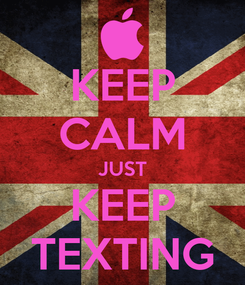 Poster: KEEP CALM JUST KEEP TEXTING