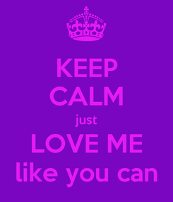 Poster: KEEP CALM just LOVE ME like you can