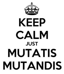 Poster: KEEP CALM JUST MUTATIS MUTANDIS