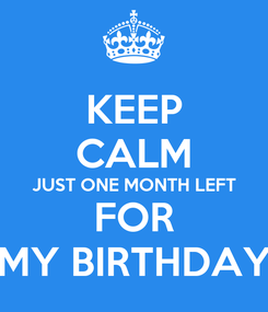 Poster: KEEP CALM JUST ONE MONTH LEFT FOR MY BIRTHDAY
