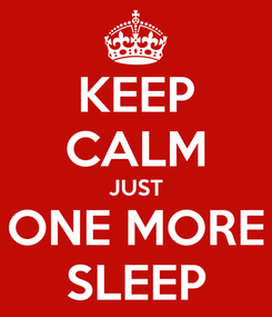 Poster: KEEP CALM JUST ONE MORE SLEEP
