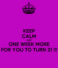 Poster: KEEP CALM JUST ONE WEEK MORE FOR YOU TO TURN 21 !!!