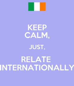 Poster: KEEP CALM, JUST, RELATE  INTERNATIONALLY