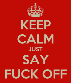 Poster: KEEP CALM JUST SAY FUCK OFF