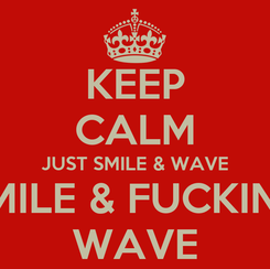 Poster: KEEP CALM JUST SMILE & WAVE SMILE & FUCKING WAVE
