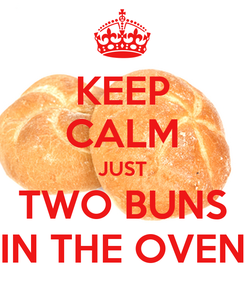 Poster: KEEP CALM JUST TWO BUNS IN THE OVEN