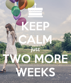 Poster: KEEP CALM just TWO MORE WEEKS