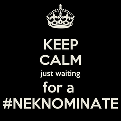 Poster: KEEP CALM just waiting for a  #NEKNOMINATE