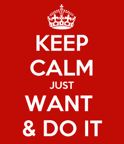 Poster: KEEP CALM JUST WANT  & DO IT