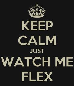 Poster: KEEP CALM JUST WATCH ME FLEX