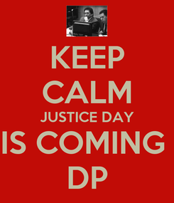 Poster: KEEP CALM JUSTICE DAY IS COMING  DP