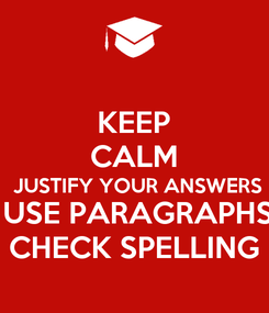 Poster: KEEP CALM  JUSTIFY YOUR ANSWERS  USE PARAGRAPHS CHECK SPELLING