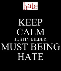 Poster: KEEP CALM JUSTIN BIEBER MUST BEING HATE