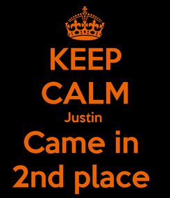 Poster: KEEP CALM Justin  Came in  2nd place