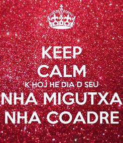 Poster: KEEP CALM K HOJ HE DIA D SEU NHA MIGUTXA NHA COADRE