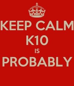 Poster: KEEP CALM K10 IS PROBABLY