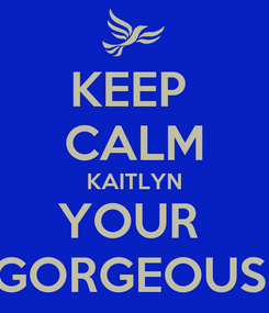 Poster: KEEP  CALM KAITLYN YOUR  GORGEOUS!