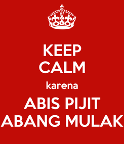 Poster: KEEP CALM karena ABIS PIJIT ABANG MULAK
