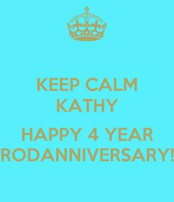 Poster: KEEP CALM KATHY  HAPPY 4 YEAR RODANNIVERSARY!